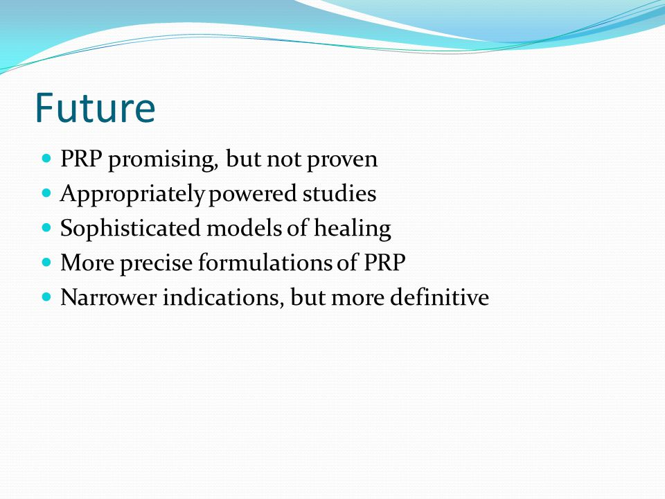 Future PRP promising, but not proven Appropriately powered studies