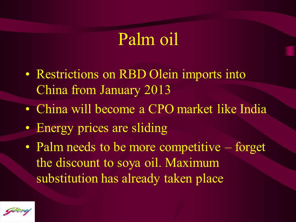 Palm oil Restrictions on RBD Olein imports into China from January 2013. China will become a CPO market like India.