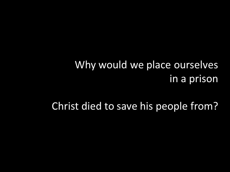 Why would we place ourselves in a prison Christ died to save his people from
