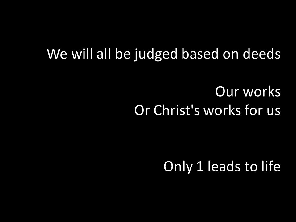 We will all be judged based on deeds Our works Or Christ s works for us Only 1 leads to life