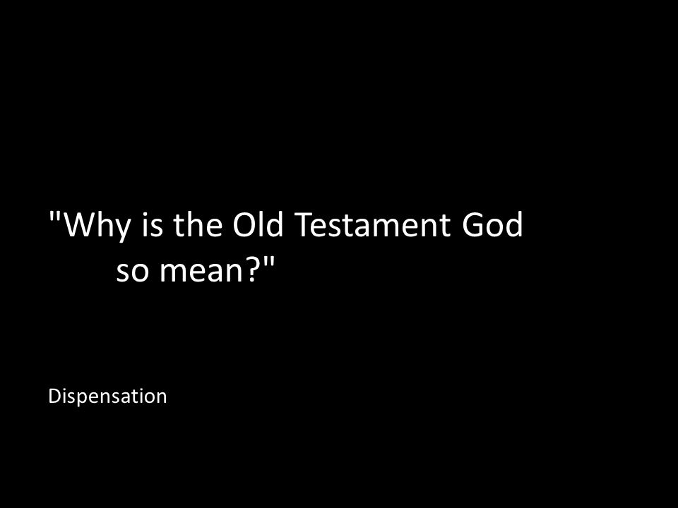 Why is the Old Testament God so mean Dispensation