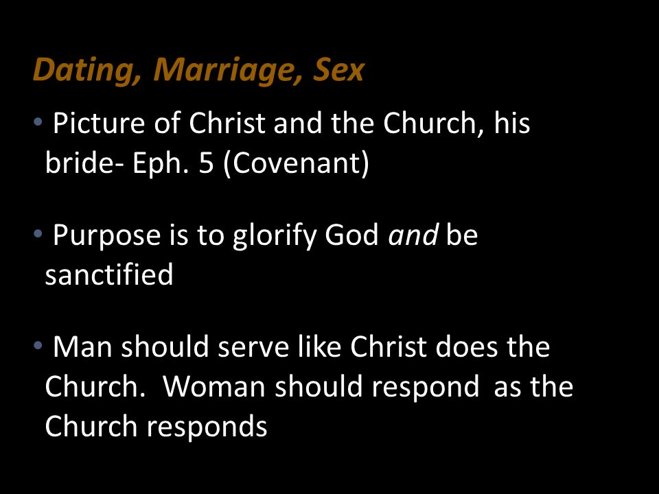 Dating, Marriage, SexPicture of Christ and the Church, his bride- Eph. 5 (Covenant) Purpose is to glorify God and be sanctified.