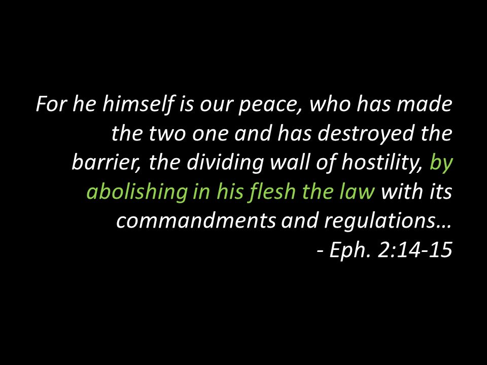 For he himself is our peace, who has made the two one and has destroyed the barrier, the dividing wall of hostility, by abolishing in his flesh the law with its commandments and regulations… - Eph.