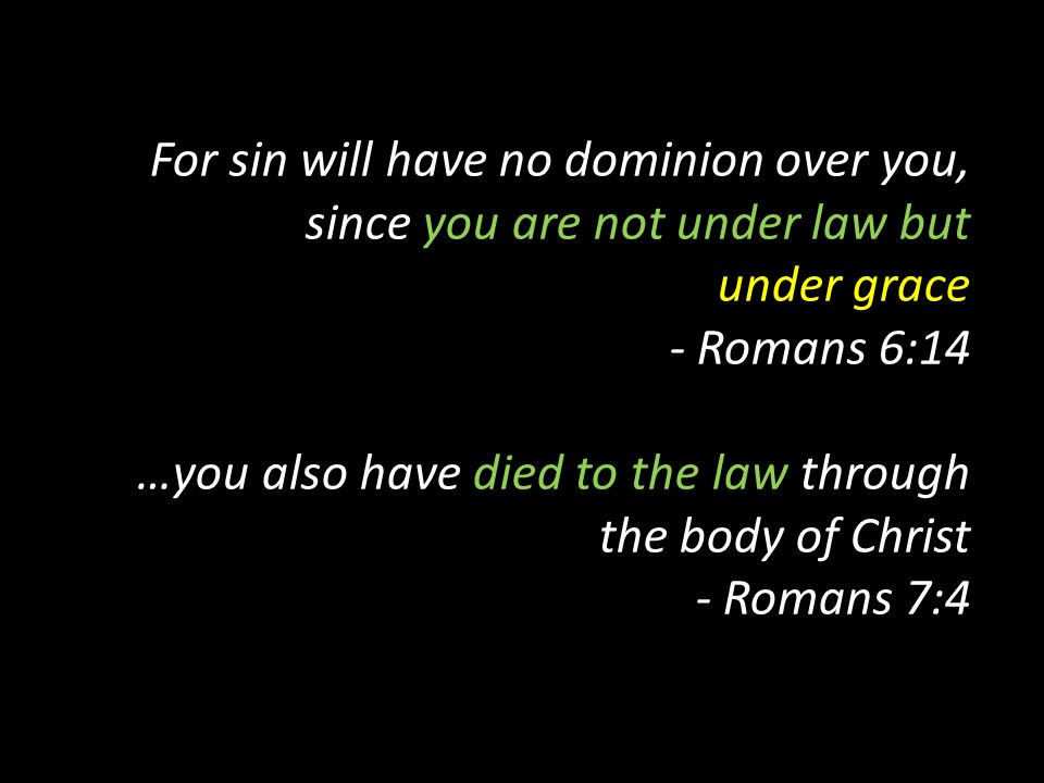 For sin will have no dominion over you, since you are not under law but under grace - Romans 6:14 …you also have died to the law through the body of Christ - Romans 7:4