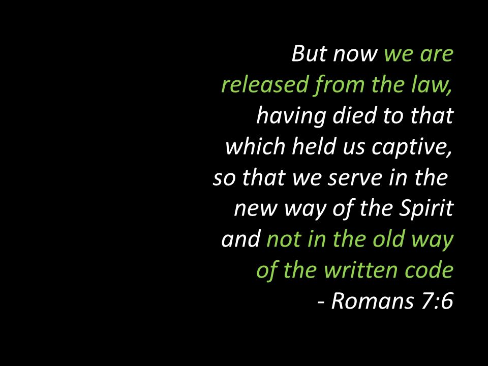 But now we are released from the law, having died to that which held us captive, so that we serve in the new way of the Spirit and not in the old way of the written code - Romans 7:6