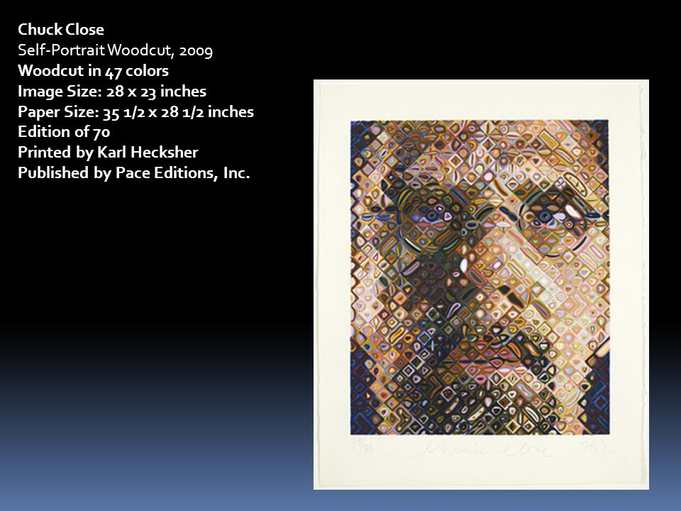 Chuck Close Self-Portrait Woodcut, 2009 Woodcut in 47 colors Image Size: 28 x 23 inches Paper Size: 35 1/2 x 28 1/2 inches Edition of 70 Printed by Karl Hecksher Published by Pace Editions, Inc.