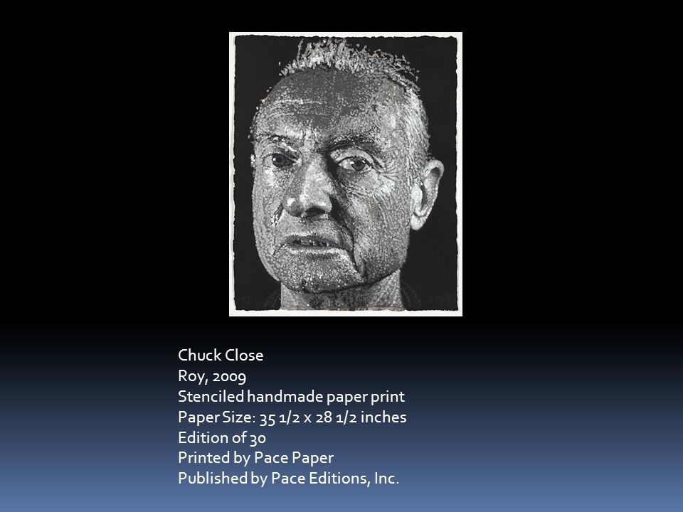 Chuck Close Roy, 2009 Stenciled handmade paper print Paper Size: 35 1/2 x 28 1/2 inches Edition of 30 Printed by Pace Paper Published by Pace Editions, Inc.