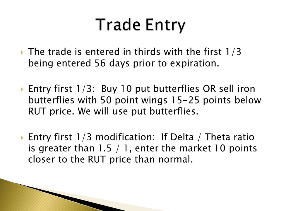 Trade Entry The trade is entered in thirds with the first 1/3 being entered 56 days prior to expiration.