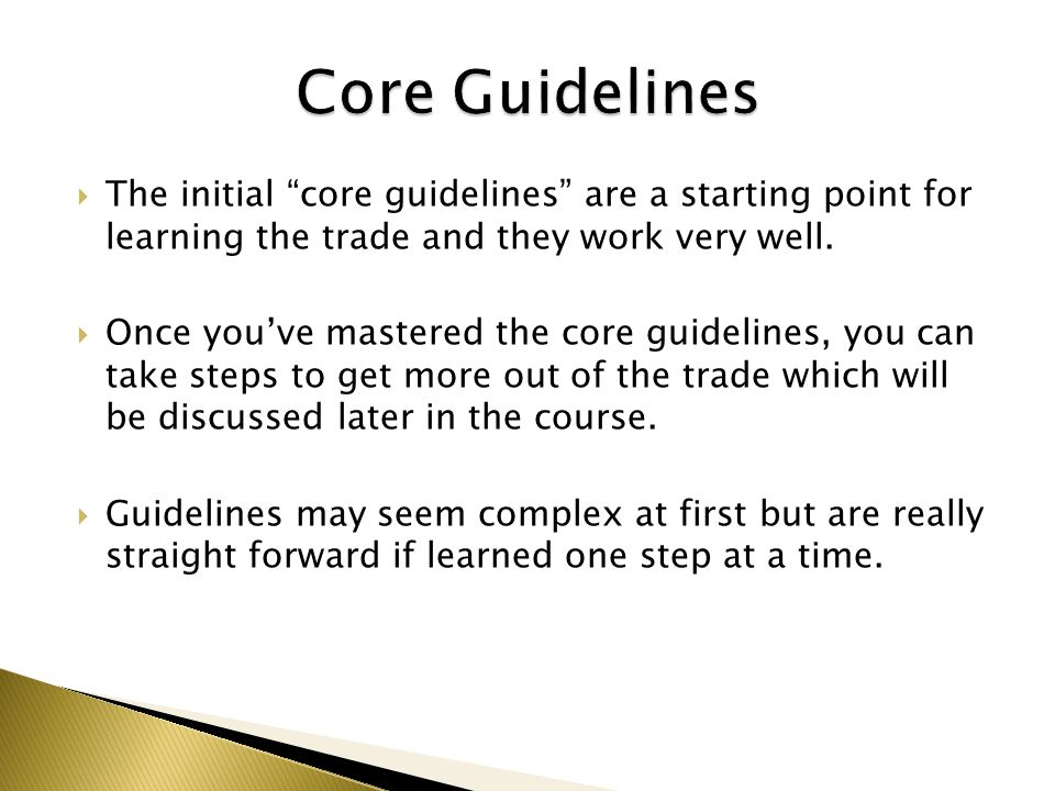 Core Guidelines The initial core guidelines are a starting point for learning the trade and they work very well.