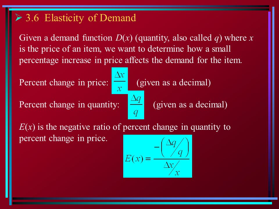 3.6 Elasticity of Demand Given a demand function D(x) (quantity, also called q) where x. is the price of an item, we want to determine how a small.