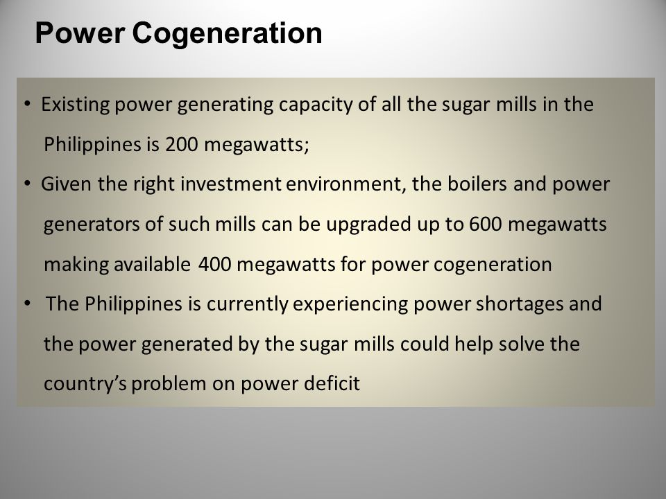 Power Cogeneration Existing power generating capacity of all the sugar mills in the. Philippines is 200 megawatts;