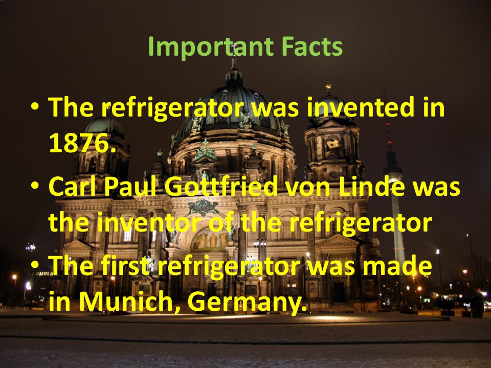 Important Facts The refrigerator was invented in 1876. Carl Paul Gottfried von Linde was the inventor of the refrigerator.