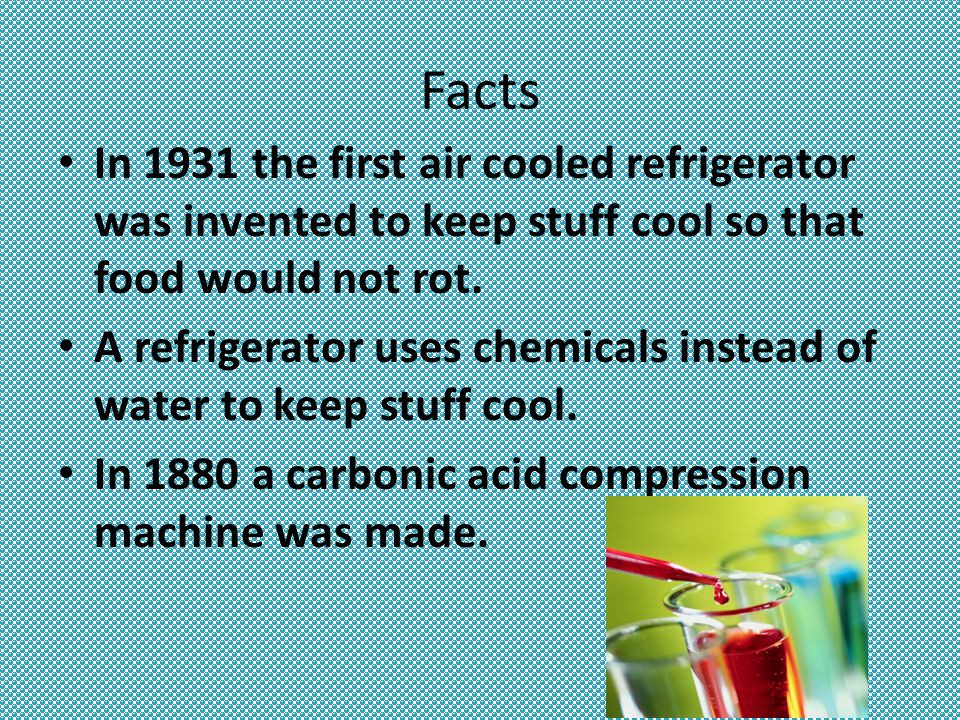 Facts In 1931 the first air cooled refrigerator was invented to keep stuff cool so that food would not rot.