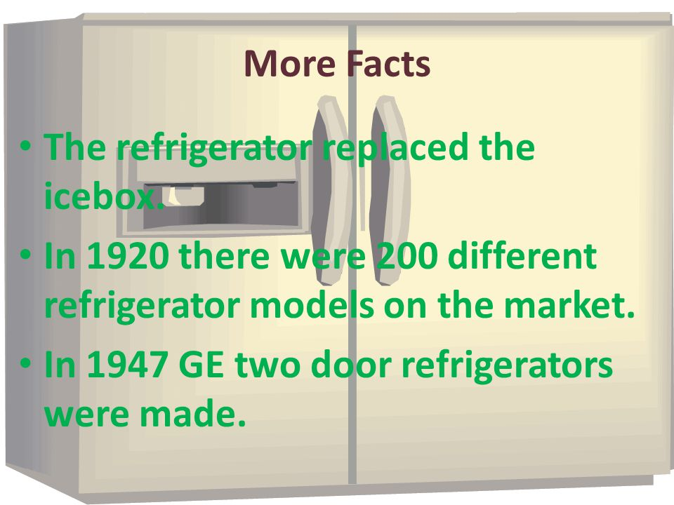 More Facts The refrigerator replaced the icebox. In 1920 there were 200 different refrigerator models on the market.