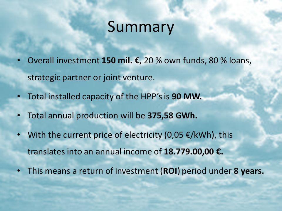 Summary Overall investment 150 mil. €, 20 % own funds, 80 % loans, strategic partner or joint venture.