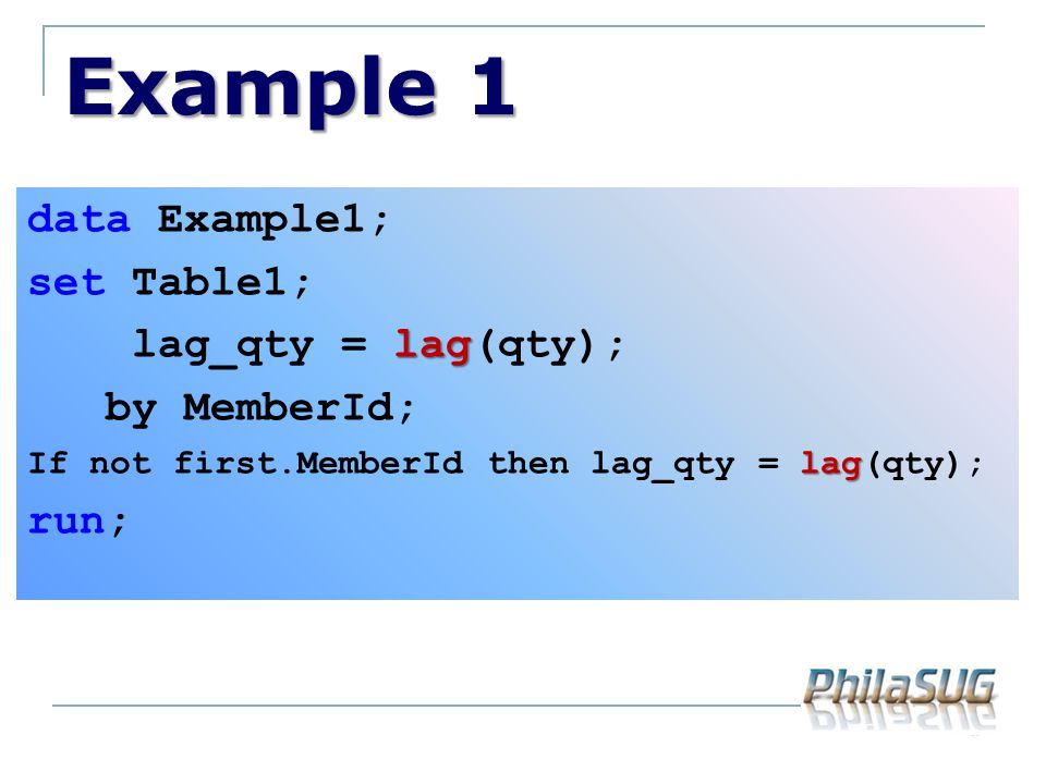 Example 1 data Example1; set Table1; lag_qty = lag(qty); by MemberId;