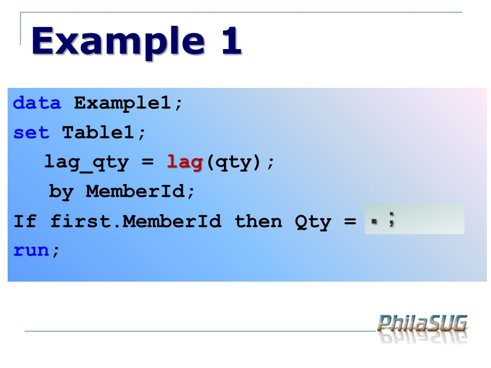 Example 1 data Example1; set Table1; lag_qty = lag(qty); by MemberId; If first.MemberId then Qty = lag_qty; run;