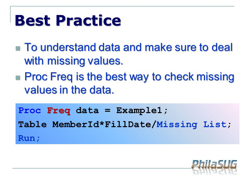 Best Practice To understand data and make sure to deal with missing values. Proc Freq is the best way to check missing values in the data.