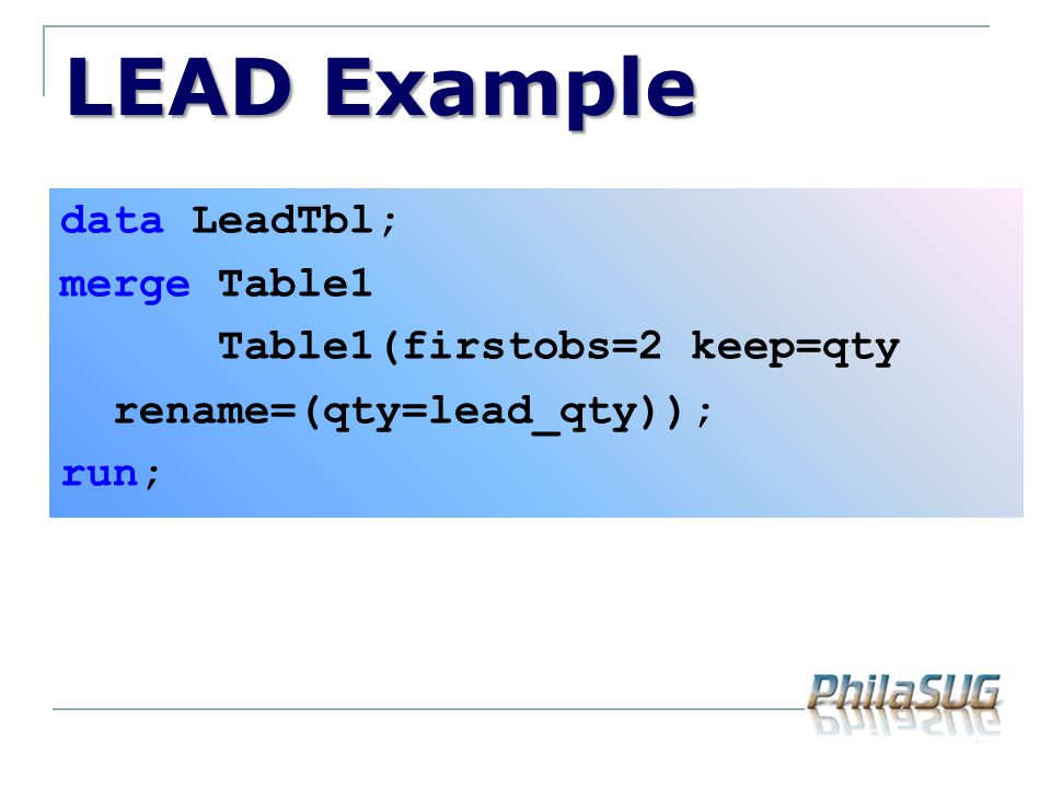 LEAD Example data LeadTbl; merge Table1 Table1(firstobs=2 keep=qty rename=(qty=lead_qty)); run;