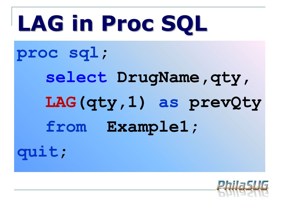 LAG in Proc SQL proc sql; select DrugName,qty, LAG(qty,1) as prevQty from Example1; quit;