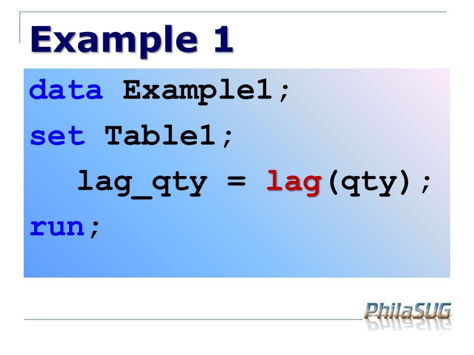 Example 1 data Example1; set Table1; lag_qty = lag(qty); run;