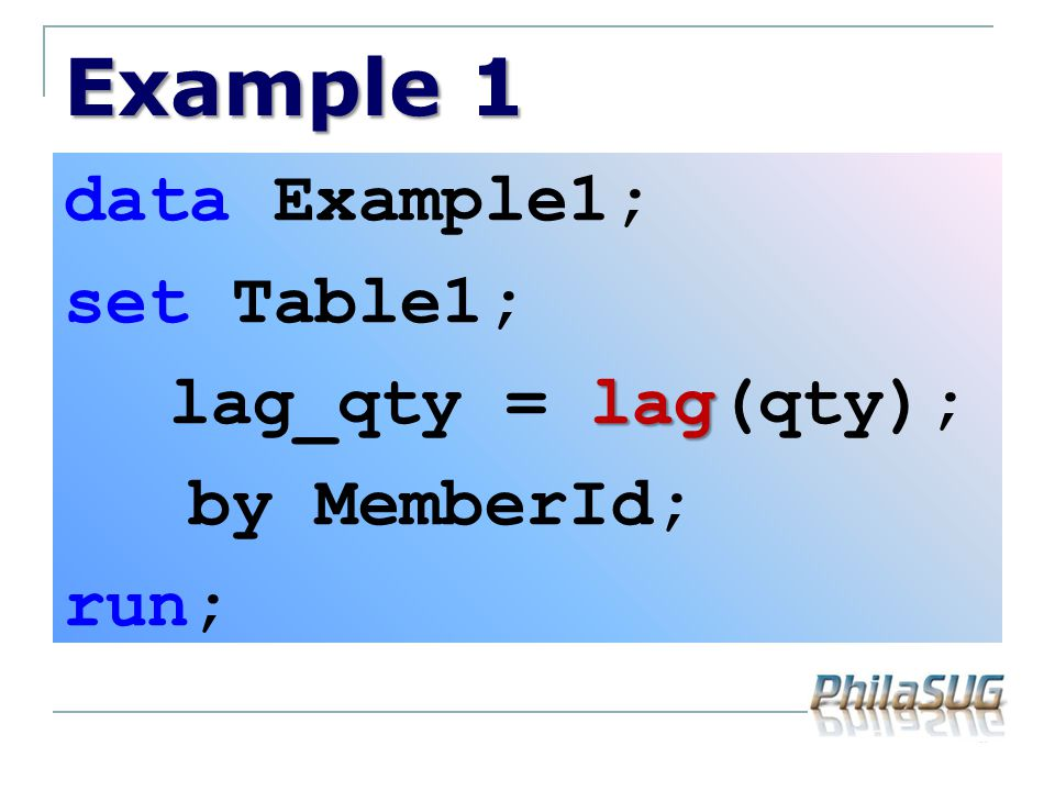 Example 1 data Example1; set Table1; lag_qty = lag(qty); by MemberId; run;