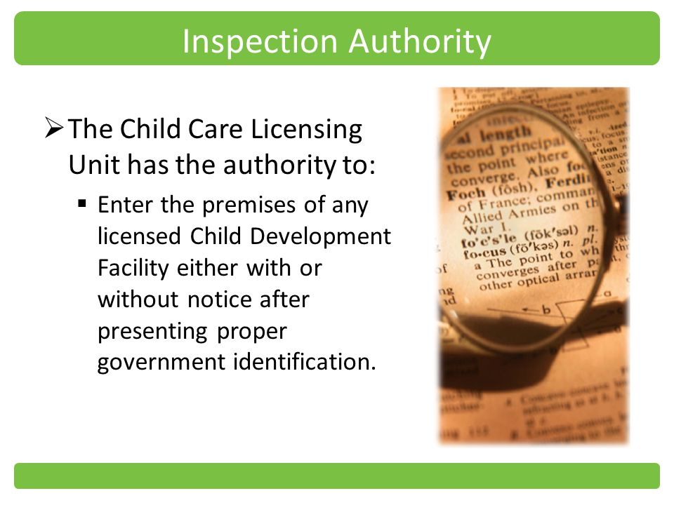 Inspection Authority The Child Care Licensing Unit has the authority to: