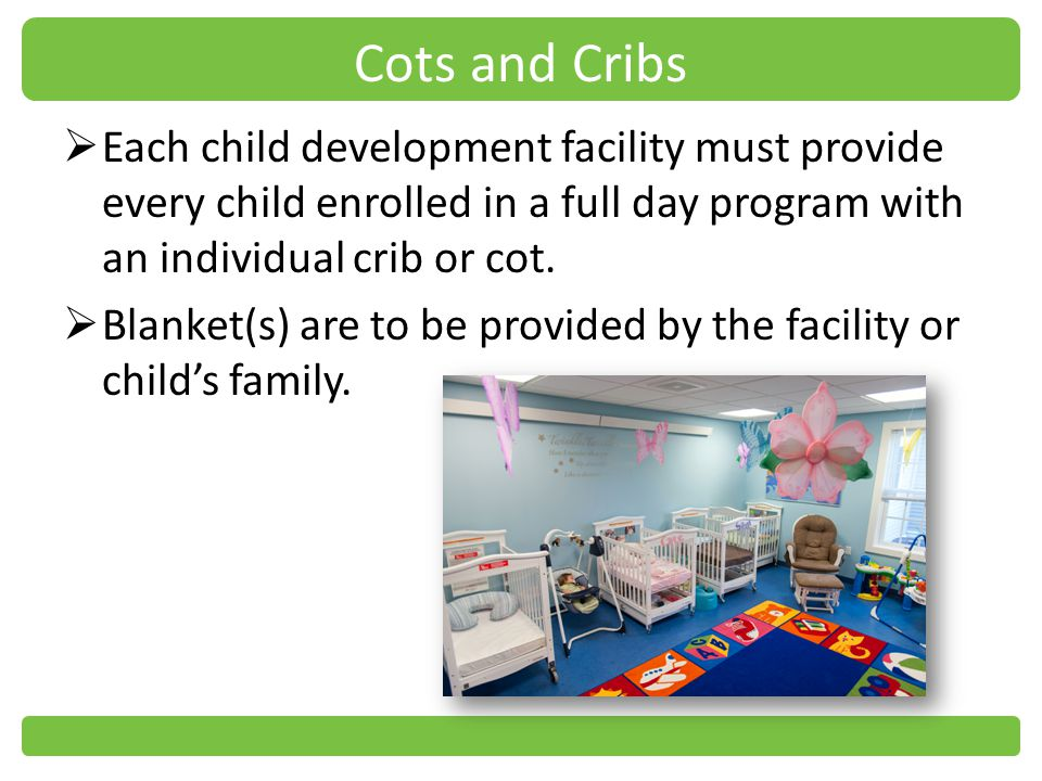 Cots and Cribs Each child development facility must provide every child enrolled in a full day program with an individual crib or cot.