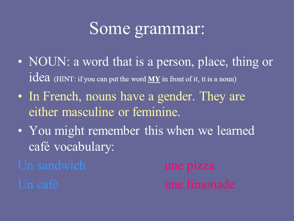 Some grammar: NOUN: a word that is a person, place, thing or idea (HINT: if you can put the word MY in front of it, it is a noun)