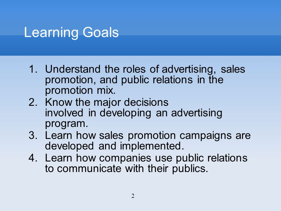 Learning Goals Understand the roles of advertising, sales promotion, and public relations in the promotion mix.