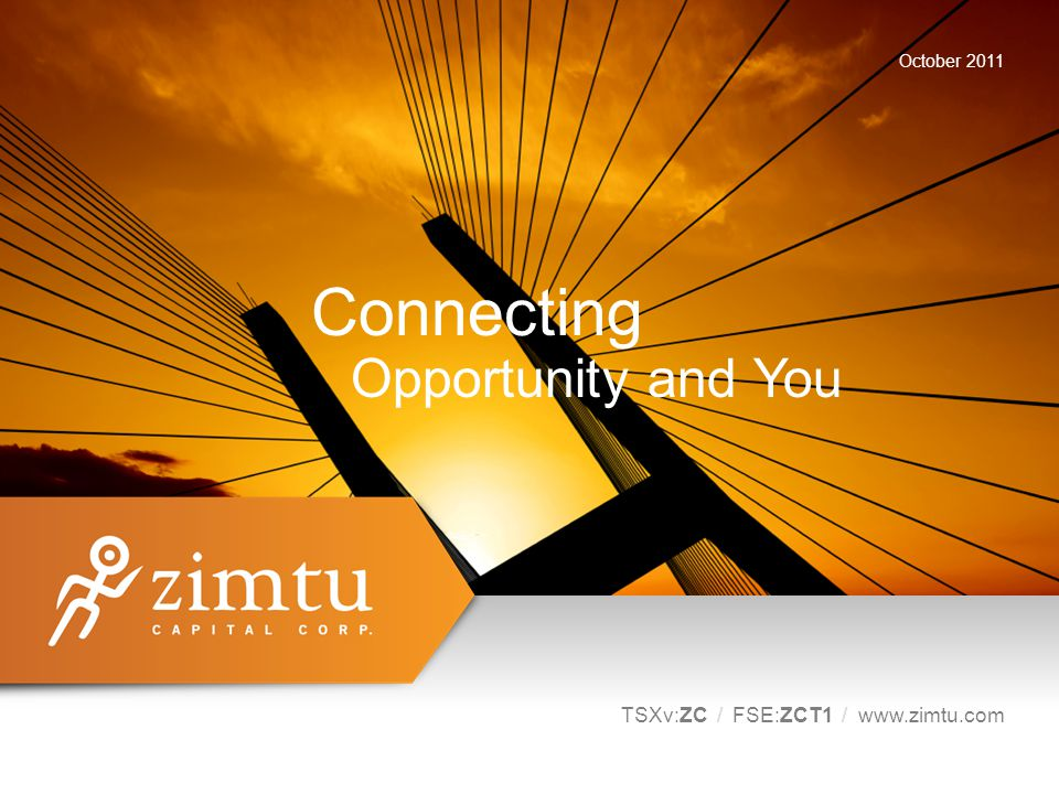 Connecting Opportunity and You TSXv:ZC / FSE:ZCT1 / www.zimtu.com