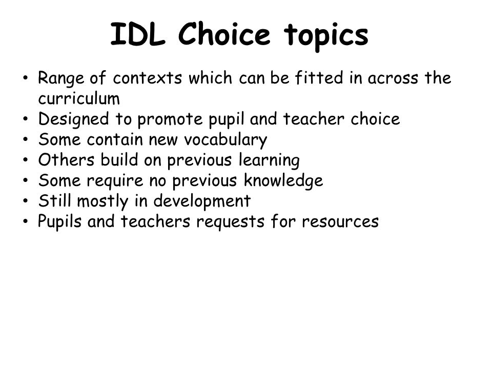 IDL Choice topics Range of contexts which can be fitted in across the curriculum. Designed to promote pupil and teacher choice.