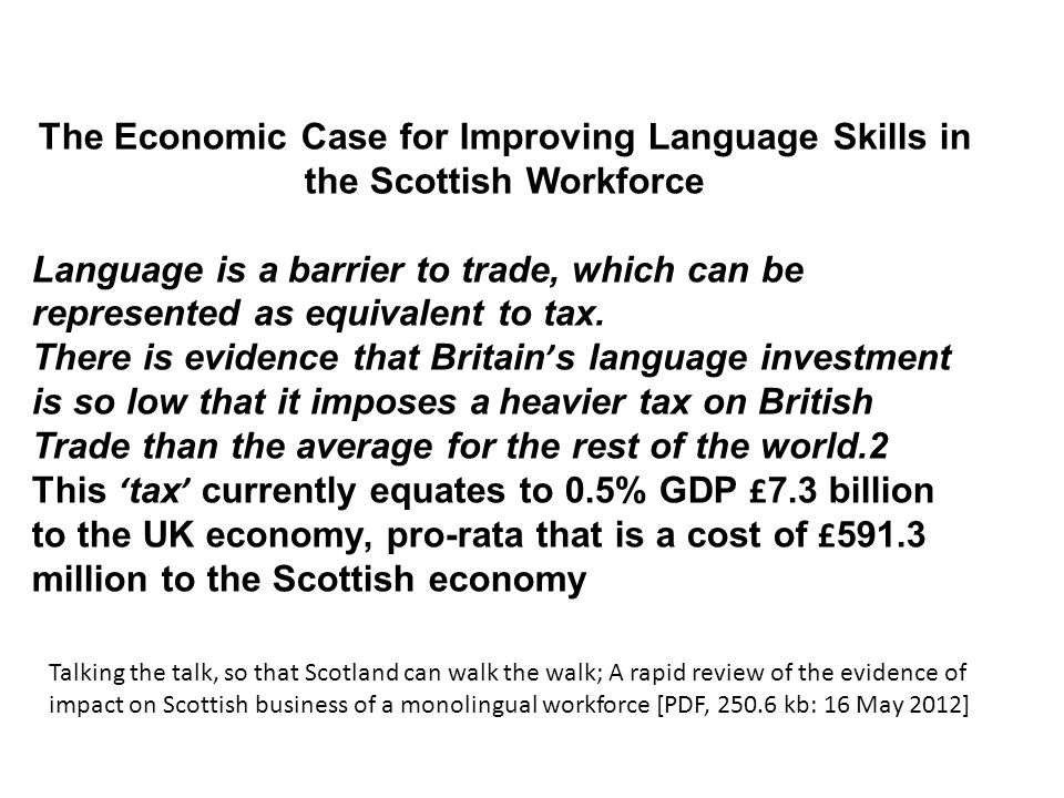 The Economic Case for Improving Language Skills in the Scottish Workforce Language is a barrier to trade, which can be represented as equivalent to tax. There is evidence that Britain's language investment is so low that it imposes a heavier tax on British Trade than the average for the rest of the world.2 This 'tax' currently equates to 0.5% GDP £7.3 billion to the UK economy, pro-rata that is a cost of £591.3 million to the Scottish economy