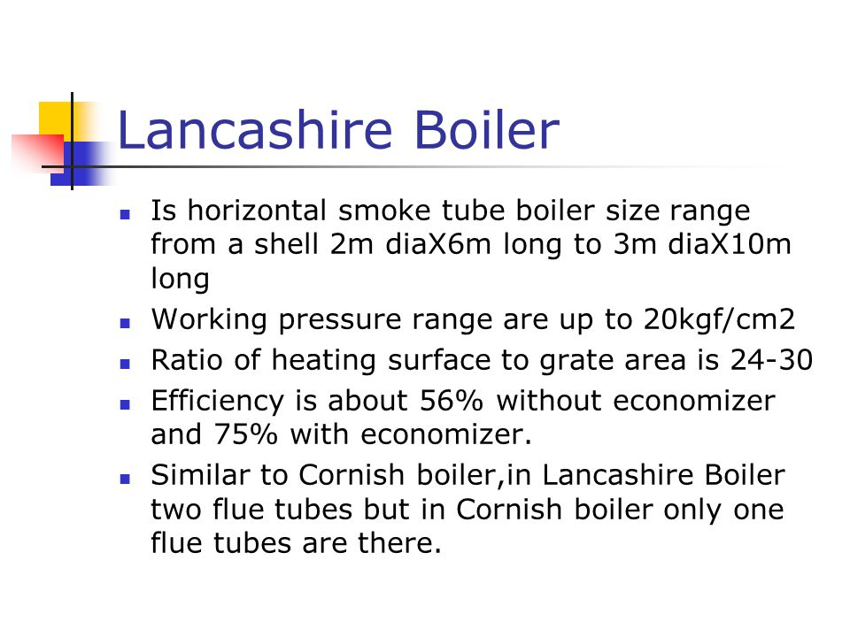 Lancashire Boiler Is horizontal smoke tube boiler size range from a shell 2m diaX6m long to 3m diaX10m long.