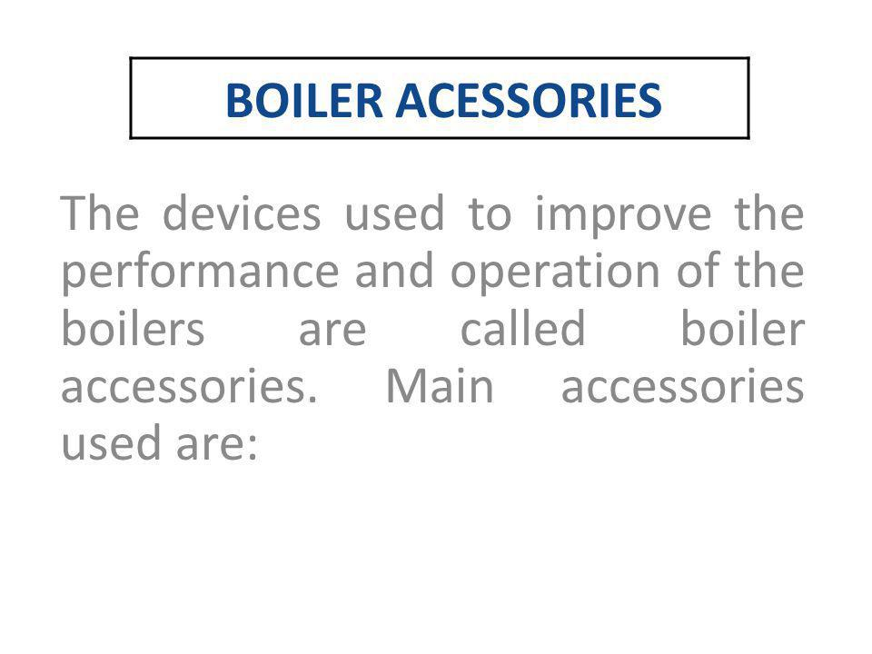 BOILER ACESSORIES The devices used to improve the performance and operation of the boilers are called boiler accessories.