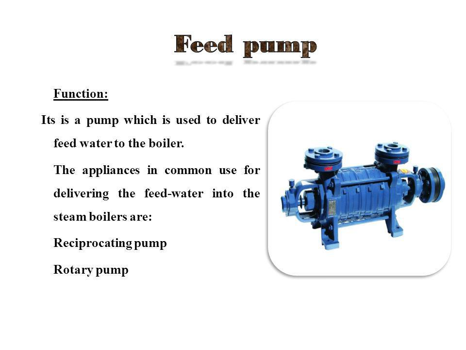 Feed pump Function: Its is a pump which is used to deliver feed water to the boiler.