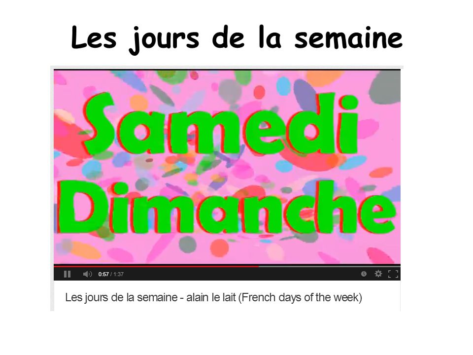 Les jours de la semaine Links to an animated video and a song for days of the week. http://www.youtube.com/watch v=FswiVDy2KK4.