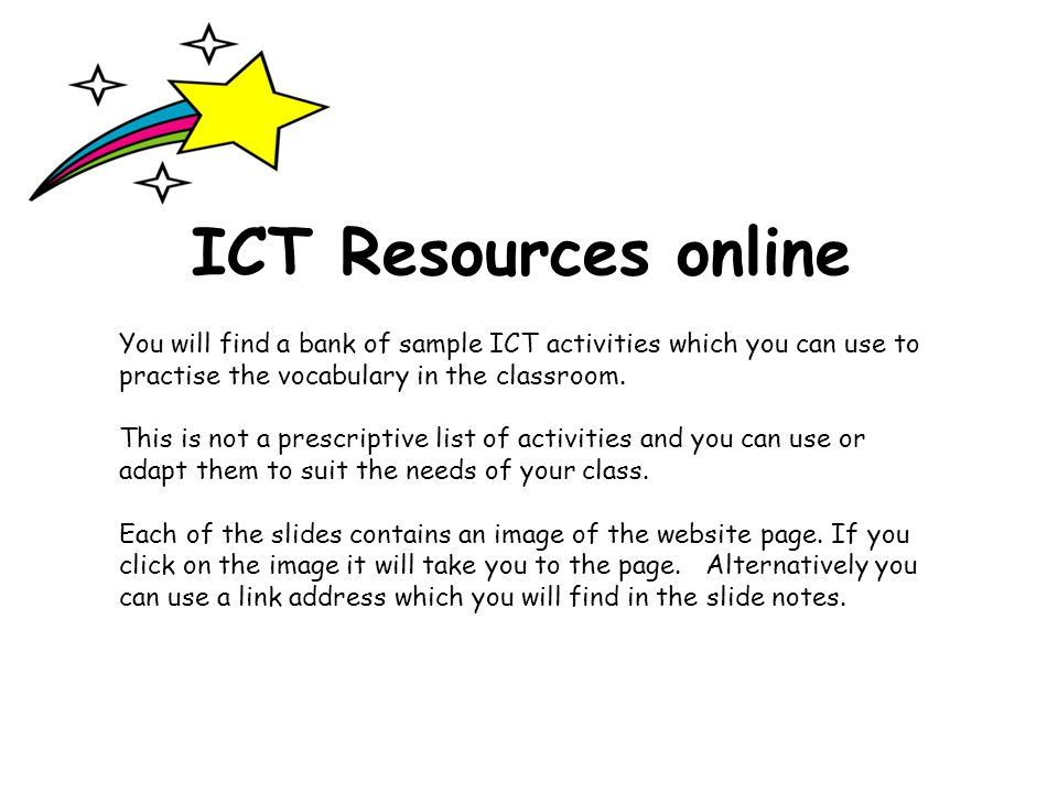 ICT Resources online You will find a bank of sample ICT activities which you can use to practise the vocabulary in the classroom.