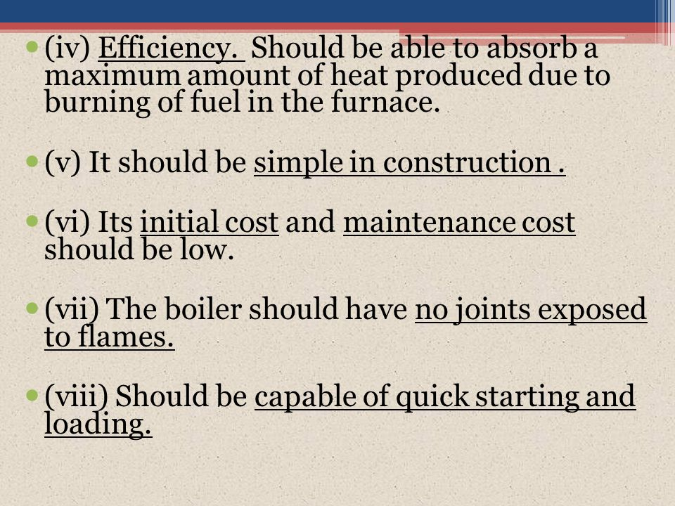(iv) Efficiency. Should be able to absorb a maximum amount of heat produced due to burning of fuel in the furnace.