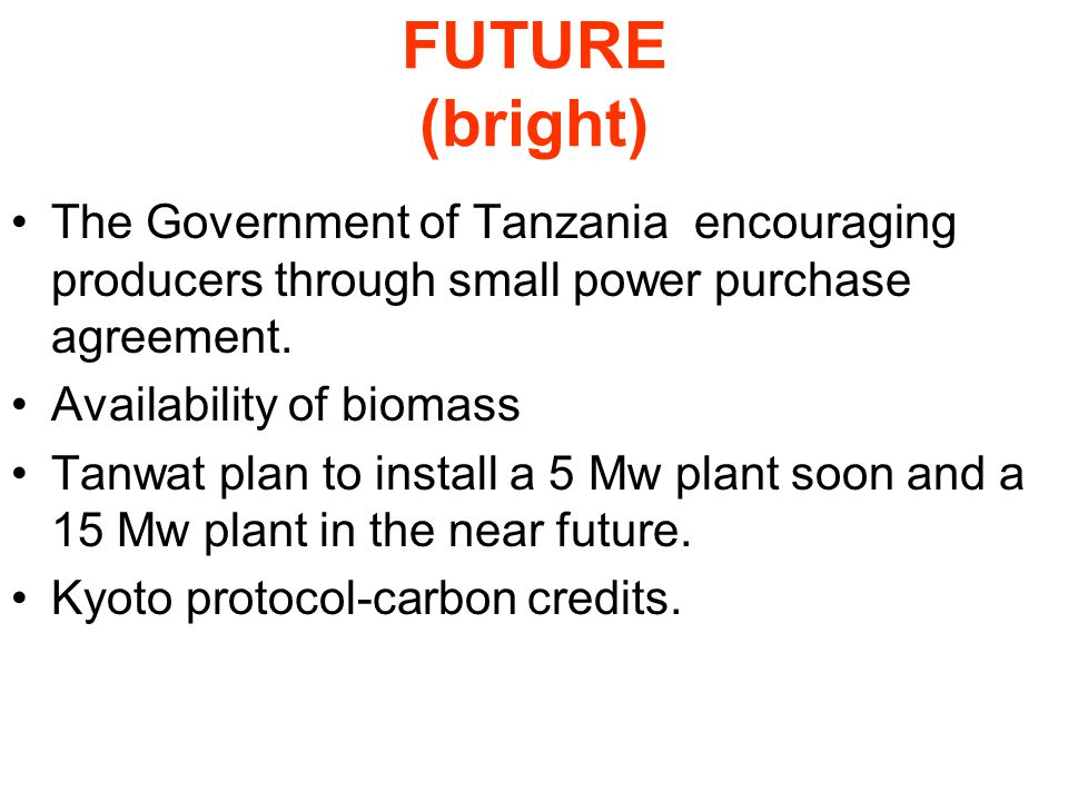FUTURE (bright) The Government of Tanzania encouraging producers through small power purchase agreement.