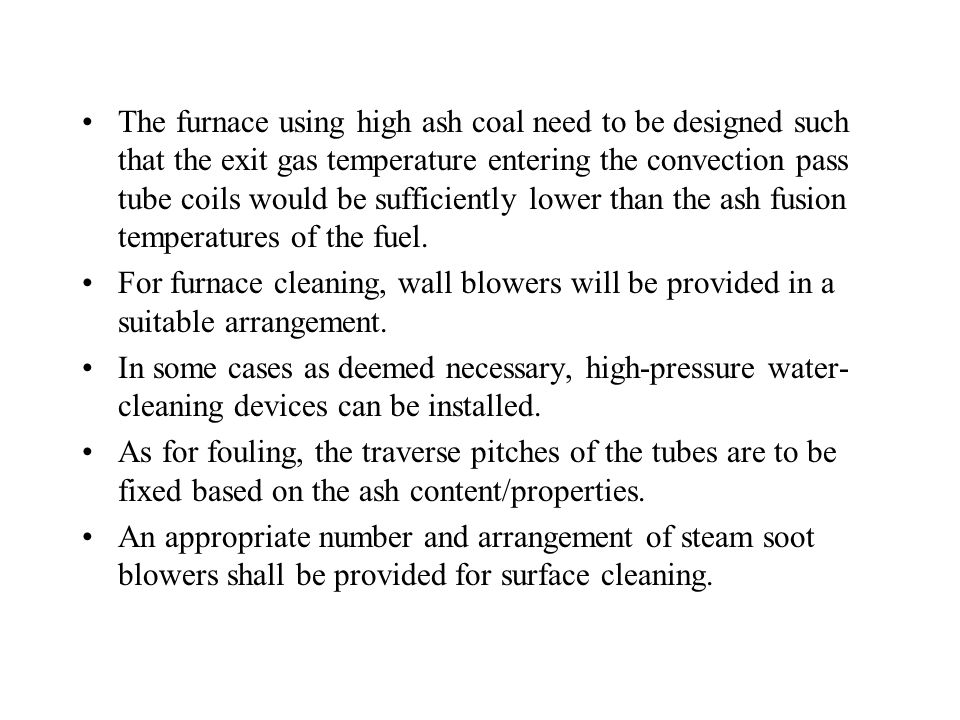 The furnace using high ash coal need to be designed such that the exit gas temperature entering the convection pass tube coils would be sufficiently lower than the ash fusion temperatures of the fuel.