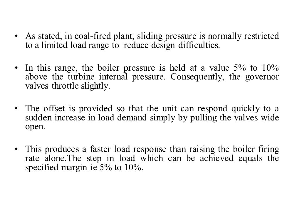 As stated, in coal-fired plant, sliding pressure is normally restricted to a limited load range to reduce design difficulties.