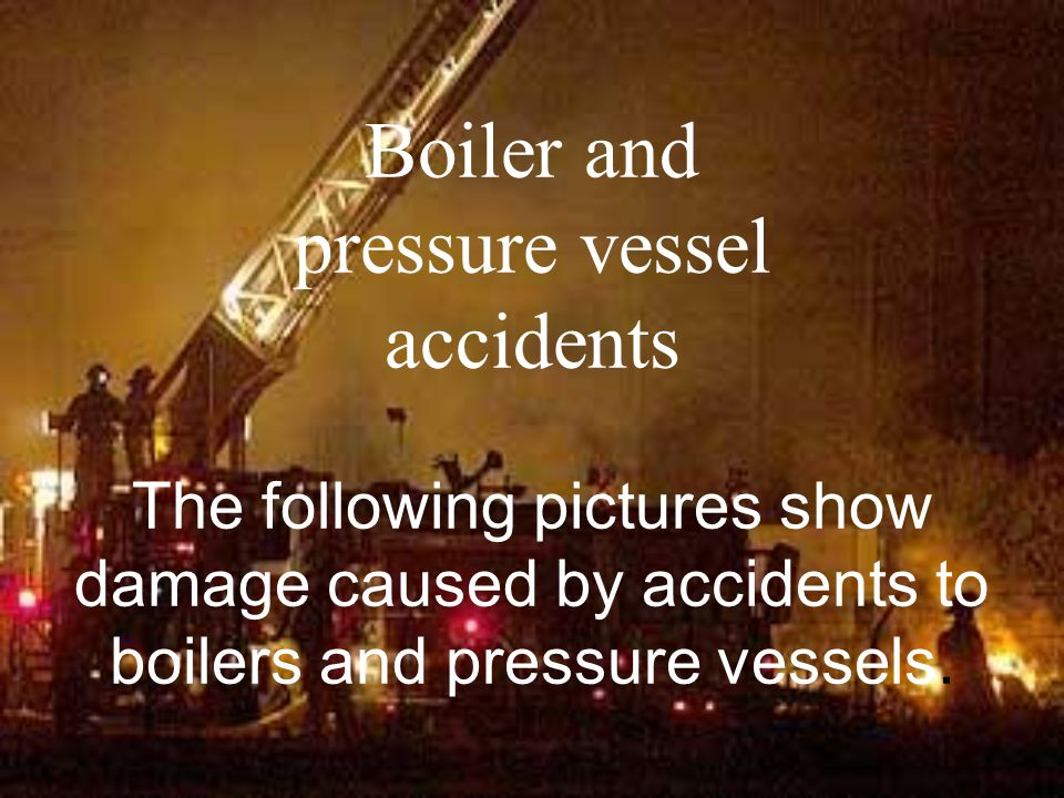 Boiler and pressure vessel accidents The following pictures show damage caused by accidents to boilers and pressure vessels.