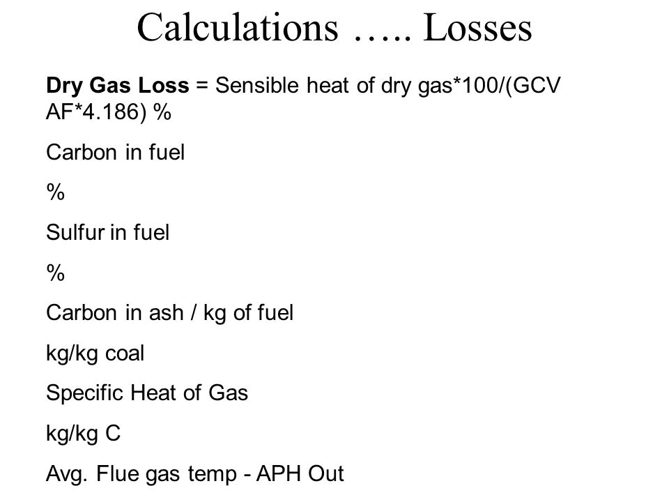 Calculations ….. Losses Dry Gas Loss = Sensible heat of dry gas*100/(GCV AF*4.186) % Carbon in fuel.