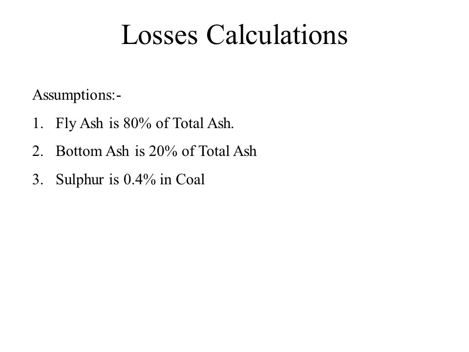 Losses Calculations Assumptions:- Fly Ash is 80% of Total Ash.
