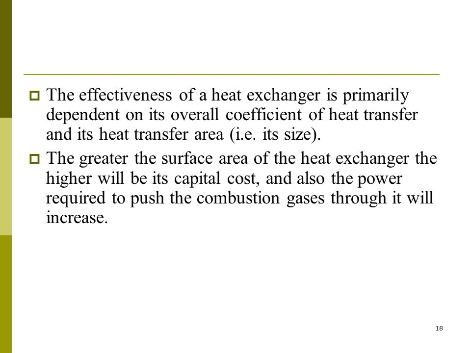 The effectiveness of a heat exchanger is primarily dependent on its overall coefficient of heat transfer and its heat transfer area (i.e. its size).