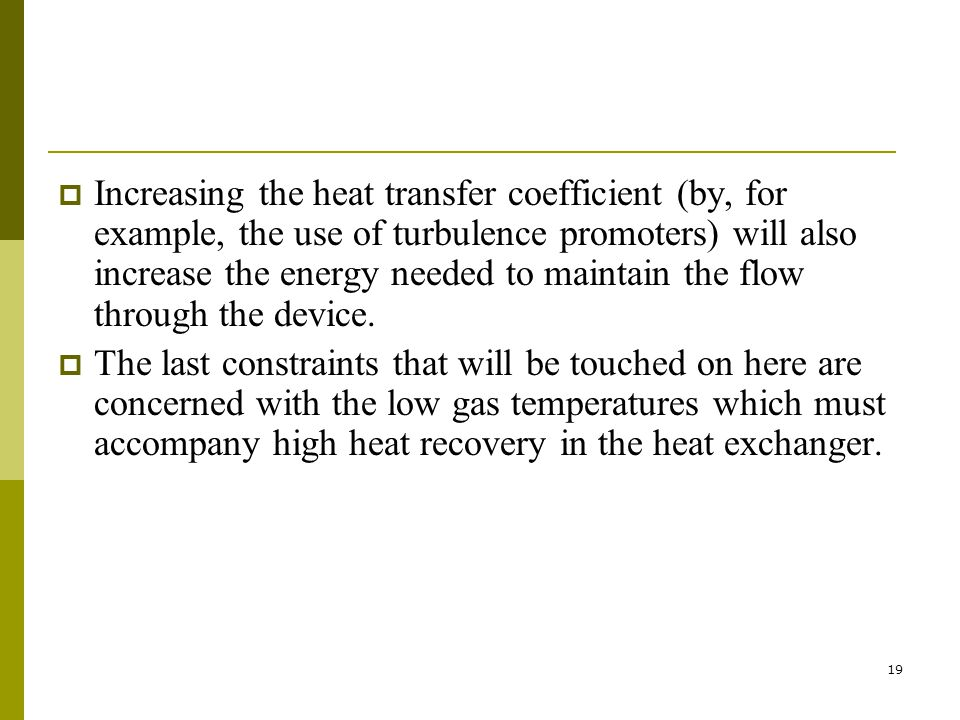 Increasing the heat transfer coefficient (by, for example, the use of turbulence promoters) will also increase the energy needed to maintain the flow through the device.