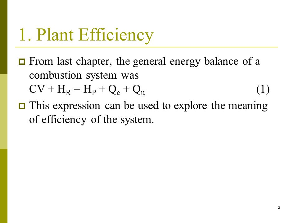 1. Plant Efficiency From last chapter, the general energy balance of a combustion system was CV + HR = HP + Qc + Qu (1)