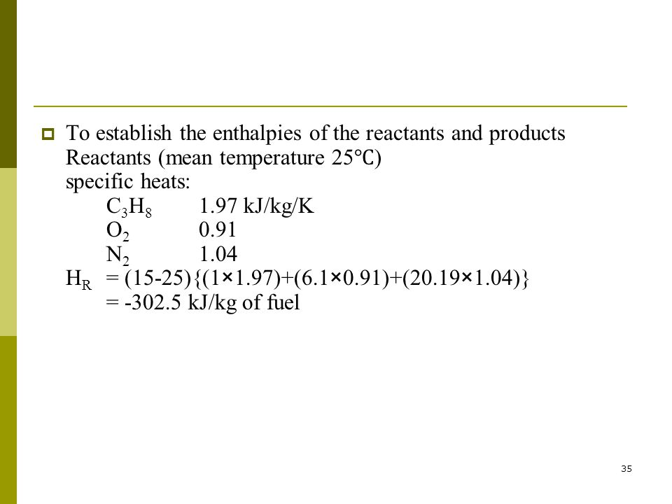 To establish the enthalpies of the reactants and products Reactants (mean temperature 25℃) specific heats: C3H8 1.97 kJ/kg/K O2 0.91 N2 1.04 HR = (15-25){(1×1.97)+(6.1×0.91)+(20.19×1.04)} = -302.5 kJ/kg of fuel