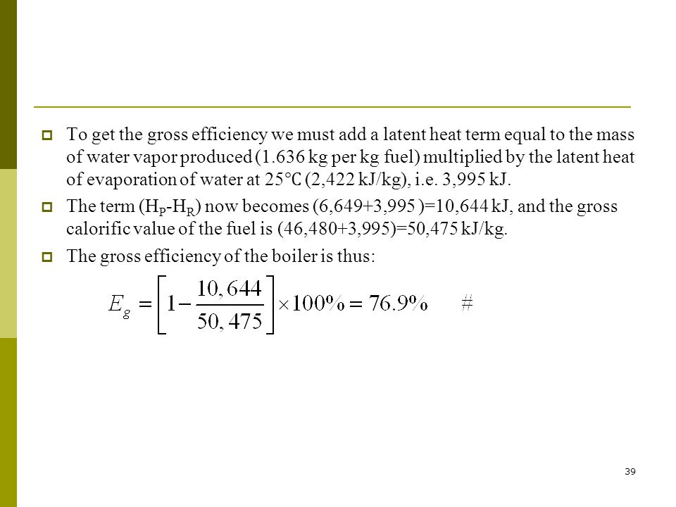 To get the gross efficiency we must add a latent heat term equal to the mass of water vapor produced (1.636 kg per kg fuel) multiplied by the latent heat of evaporation of water at 25℃ (2,422 kJ/kg), i.e. 3,995 kJ.